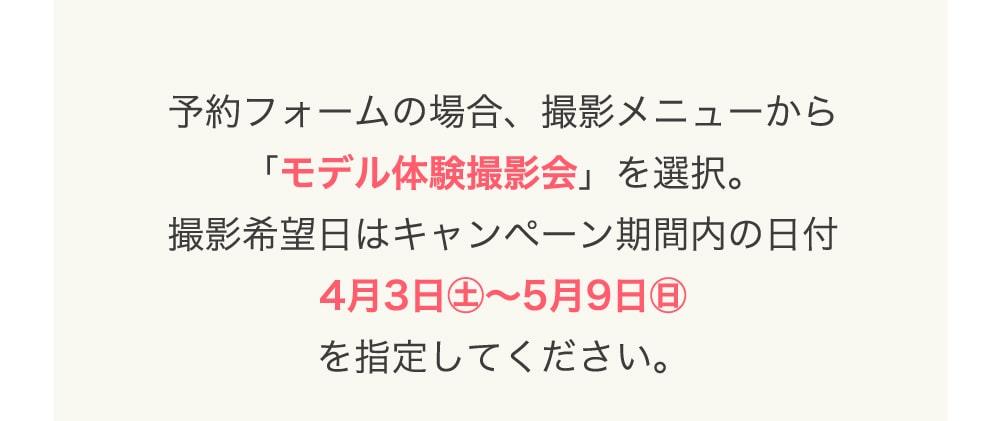 予約フォームの場合、撮影メニューから 「モデル体験撮影会」を選択。 撮影希望日はキャンペーン期間内の日付 4月3日㊏〜5月9日㊐ を指定してください。