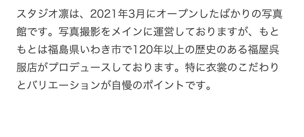 スタジオ凛は、2021年3月にオープンしたばかりの写真館です。写真撮影をメインに運営しておりますが、もともとは福島県いわき市で120年以上の歴史のある福屋呉服店がプロデュースしております。特に衣裳のこだわりとバリエーションが自慢のポイントです。