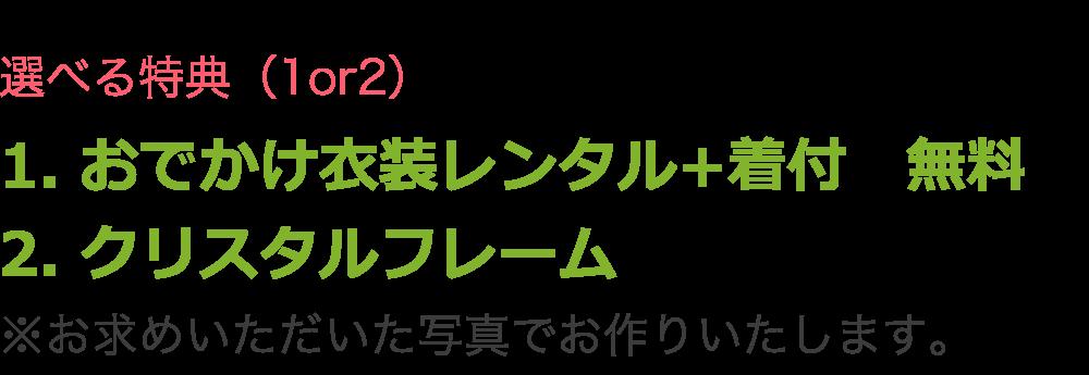 選べる特典(1or2) 1. おでかけ衣装レンタル+着付 無料 2. クリスタルフレーム ※お求めいただいた写真でお作りいたします。