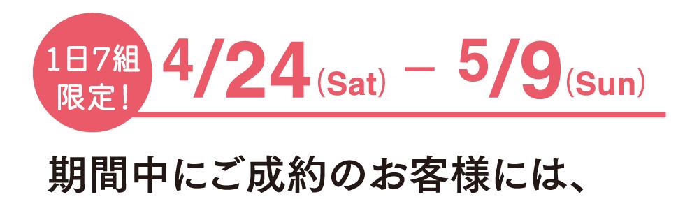1日7組限定 4/24(土)~5/9(日)期間中にご成約のお客様には、