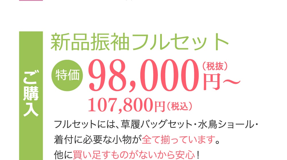 新品振袖フルセット 98,000円(税抜)〜107,800円(税込) フルセットには、草履バッグセット・水鳥ショール・着付に必要な小物が全て揃っています。他に買い足すものがないから安心!