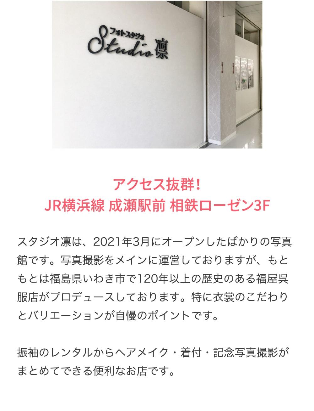 アクセス抜群!JR横浜線 成瀬駅前 相鉄ローゼン3F スタジオ凛は、2021年3月にオープンしたばかりの写真館です。写真撮影をメインに運営しておりますが、もともとは福島県いわき市で120年以上の歴史のある福屋呉服店がプロデュースしております。特に衣裳のこだわりとバリエーションが自慢のポイントです。振袖のレンタルからヘアメイク・着付・記念写真撮影がまとめてできる便利なお店です。