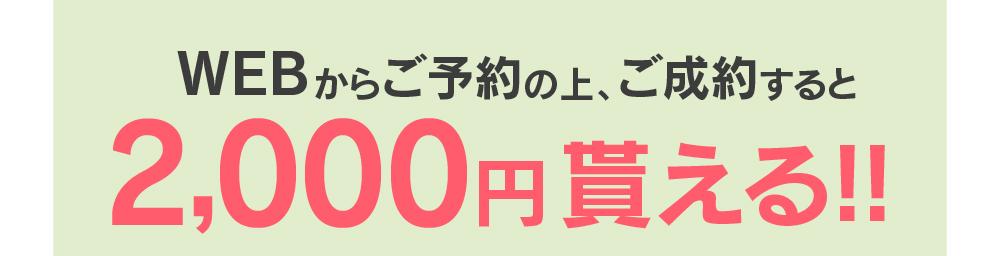 WEBからご予約の上、ご成約すると 2,000円貰える!!