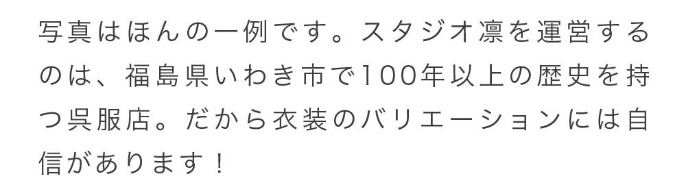 写真はほんの一例です。スタジオ凛を運営するのは、福島県いわき市で100年以上の歴史を持つ呉服店。だから衣装のバリエーションには自信があります!